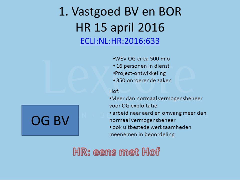 1. Vastgoed BV en BOR HR 15 april 2016 ECLI:NL:HR:2016:633 ECLI:NL:HR:2016:633 OG BV WEV OG circa 500 mio 16 personen in dienst Project-ontwikkeling 3