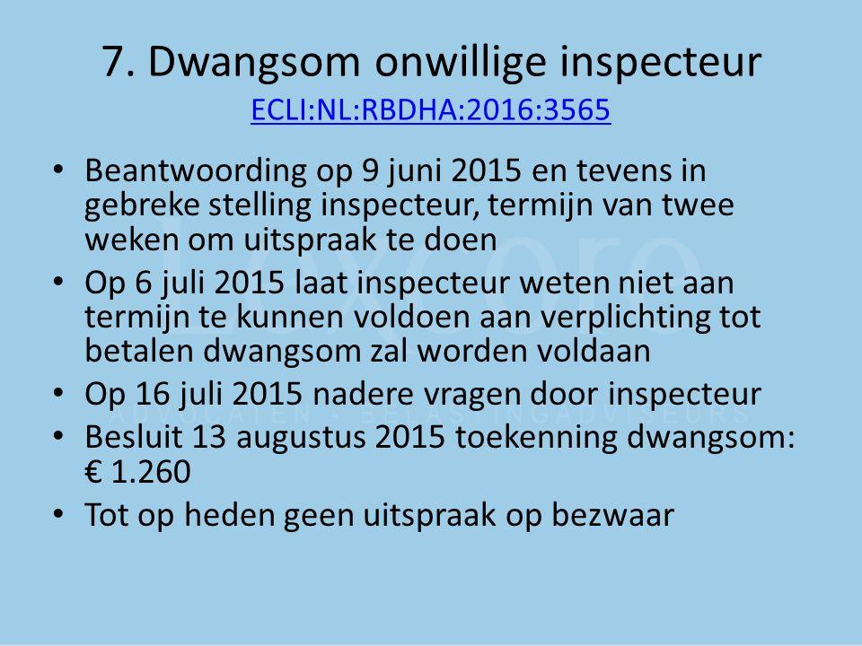 7. Dwangsom onwillige inspecteur ECLI:NL:RBDHA:2016:3565 ECLI:NL:RBDHA:2016:3565 Beantwoording op 9 juni 2015 en tevens in gebreke stelling inspecteur