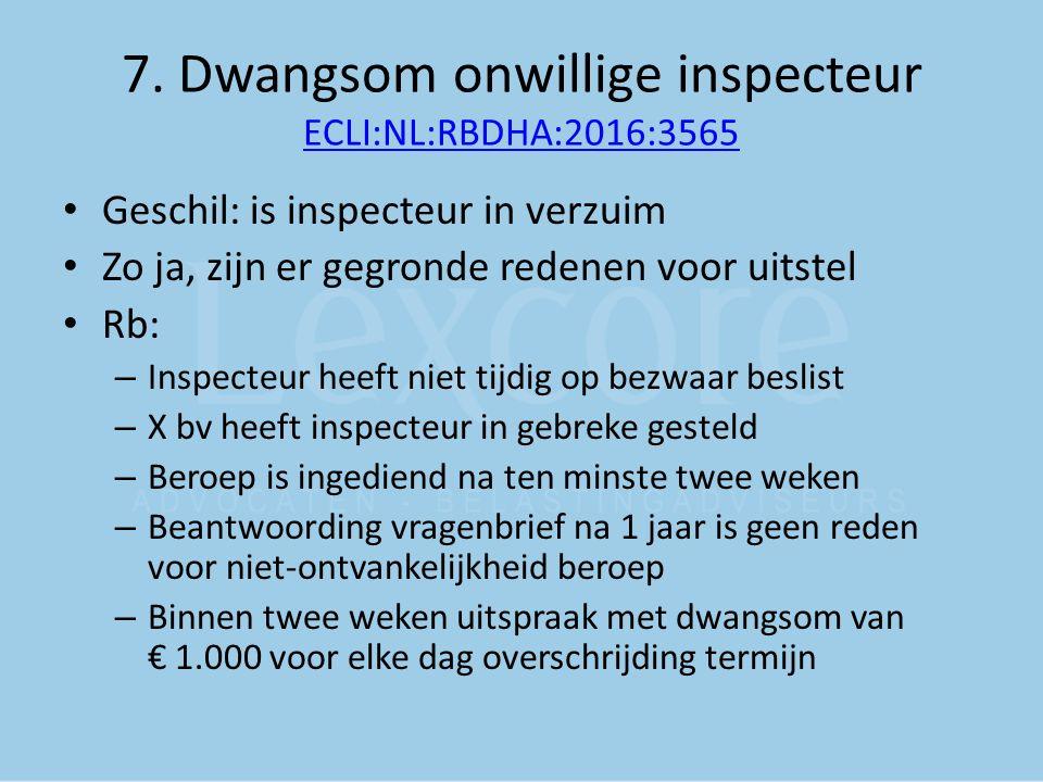 7. Dwangsom onwillige inspecteur ECLI:NL:RBDHA:2016:3565 ECLI:NL:RBDHA:2016:3565 Geschil: is inspecteur in verzuim Zo ja, zijn er gegronde redenen voo