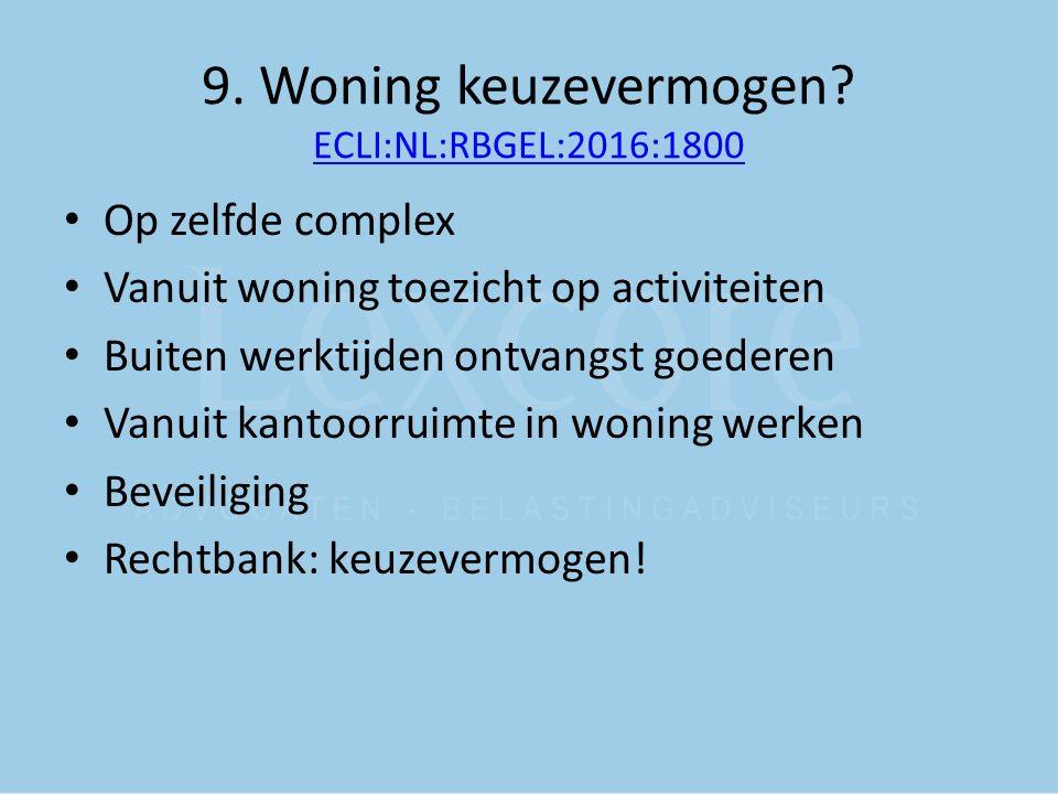 9. Woning keuzevermogen? ECLI:NL:RBGEL:2016:1800 ECLI:NL:RBGEL:2016:1800 Op zelfde complex Vanuit woning toezicht op activiteiten Buiten werktijden on