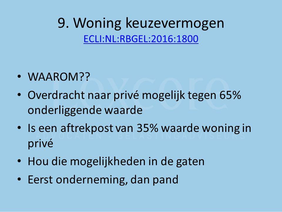 9. Woning keuzevermogen ECLI:NL:RBGEL:2016:1800 ECLI:NL:RBGEL:2016:1800 WAAROM?? Overdracht naar privé mogelijk tegen 65% onderliggende waarde Is een