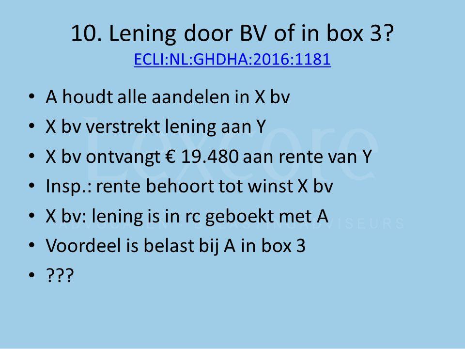 10. Lening door BV of in box 3? ECLI:NL:GHDHA:2016:1181 ECLI:NL:GHDHA:2016:1181 A houdt alle aandelen in X bv X bv verstrekt lening aan Y X bv ontvang
