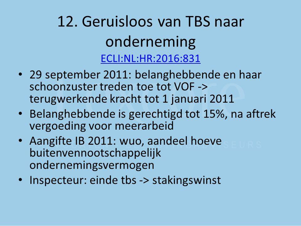 12. Geruisloos van TBS naar onderneming ECLI:NL:HR:2016:831 ECLI:NL:HR:2016:831 29 september 2011: belanghebbende en haar schoonzuster treden toe tot
