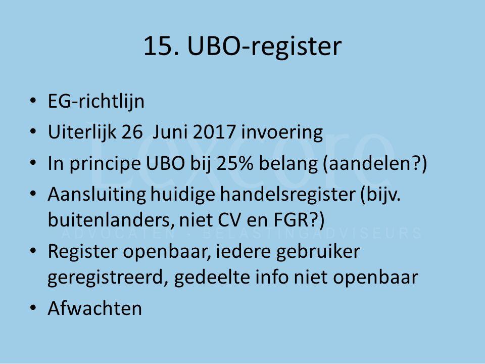 15. UBO-register EG-richtlijn Uiterlijk 26 Juni 2017 invoering In principe UBO bij 25% belang (aandelen?) Aansluiting huidige handelsregister (bijv. b