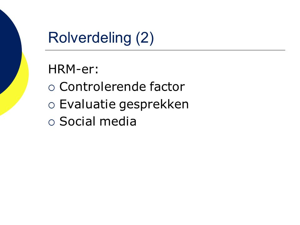 Rolverdeling (2) HRM-er:  Controlerende factor  Evaluatie gesprekken  Social media