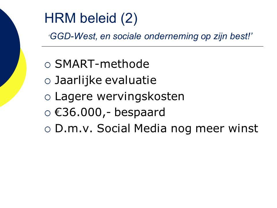 HRM beleid (2) ' GGD-West, en sociale onderneming op zijn best!'  SMART-methode  Jaarlijke evaluatie  Lagere wervingskosten  €36.000,- bespaard  D.m.v.