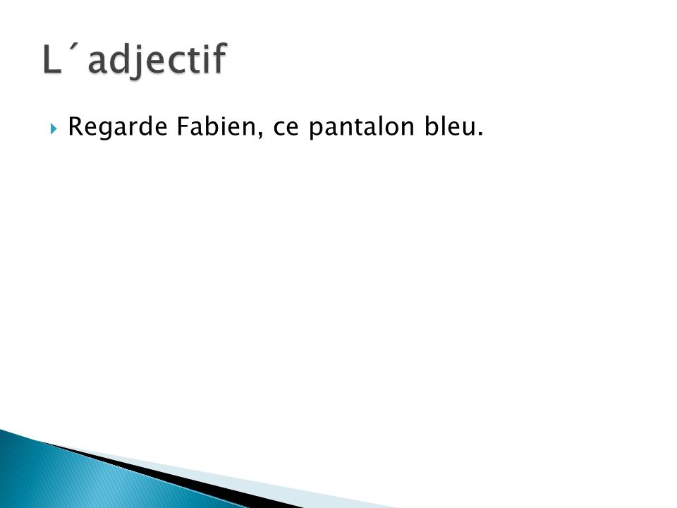  Regarde Fabien, ce pantalon bleu.
