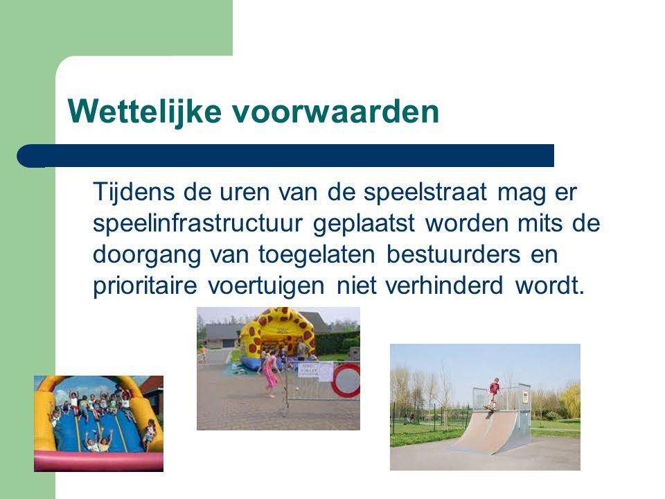 Wettelijke voorwaarden Tijdens de uren van de speelstraat mag er speelinfrastructuur geplaatst worden mits de doorgang van toegelaten bestuurders en prioritaire voertuigen niet verhinderd wordt.
