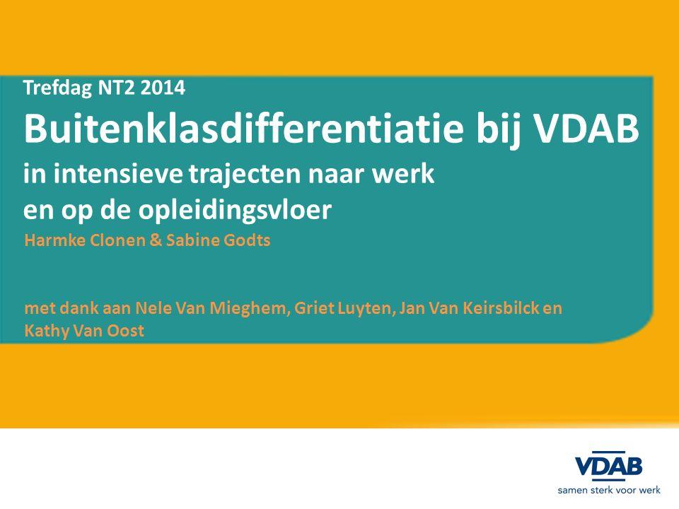 Trefdag NT2 2014 Buitenklasdifferentiatie bij VDAB in intensieve trajecten naar werk en op de opleidingsvloer Harmke Clonen & Sabine Godts met dank aan Nele Van Mieghem, Griet Luyten, Jan Van Keirsbilck en Kathy Van Oost