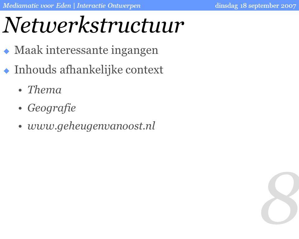 8 dinsdag 18 september 2007Mediamatic voor Eden | Interactie Ontwerpen Netwerkstructuur  Maak interessante ingangen  Inhouds afhankelijke context Thema Geografie www.geheugenvanoost.nl