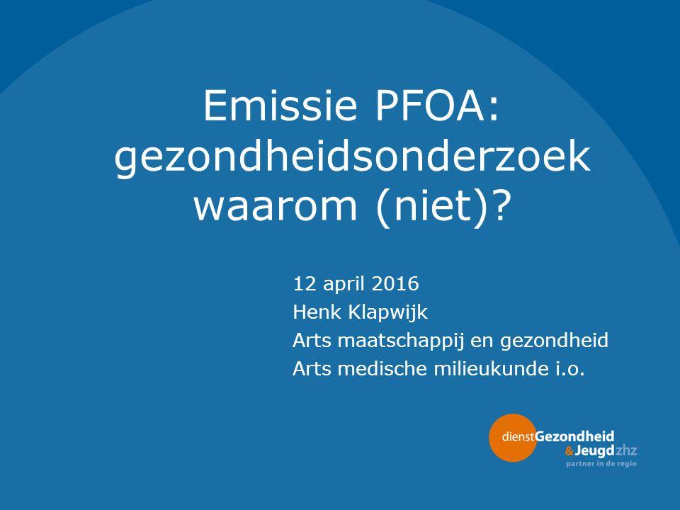 Emissie PFOA: gezondheidsonderzoek waarom (niet)? 12 april 2016 Henk Klapwijk Arts maatschappij en gezondheid Arts medische milieukunde i.o.