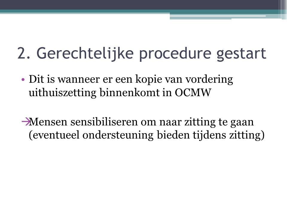 2. Gerechtelijke procedure gestart Dit is wanneer er een kopie van vordering uithuiszetting binnenkomt in OCMW  Mensen sensibiliseren om naar zitting