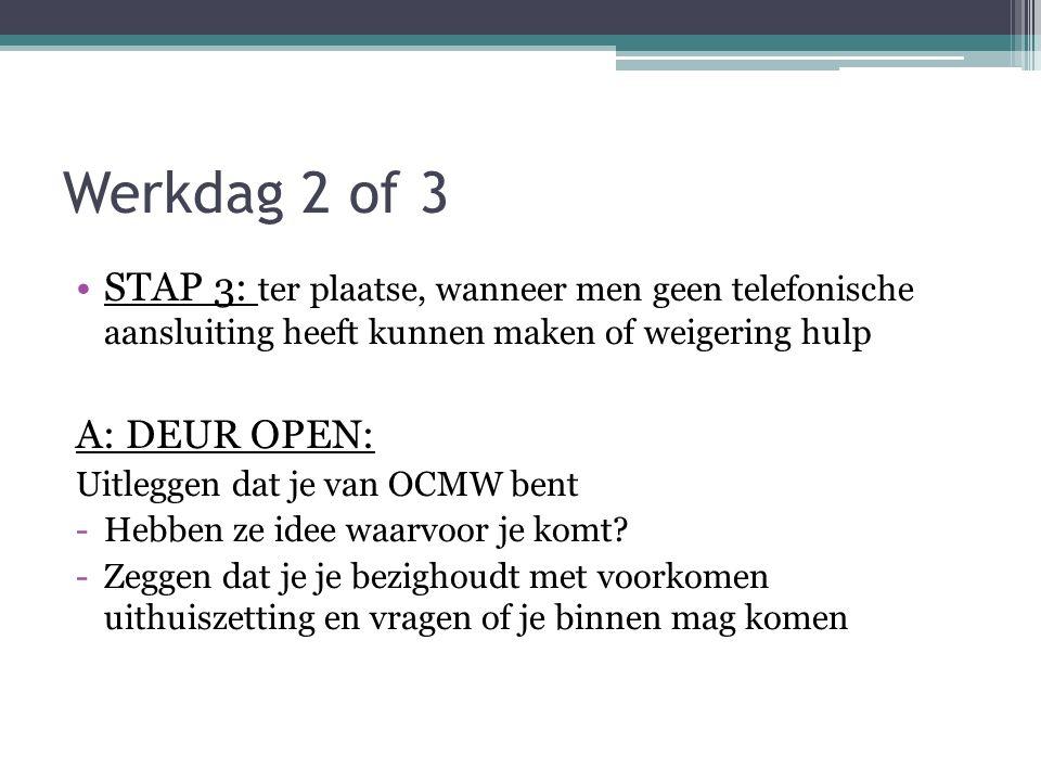 Werkdag 2 of 3 STAP 3: ter plaatse, wanneer men geen telefonische aansluiting heeft kunnen maken of weigering hulp A: DEUR OPEN: Uitleggen dat je van