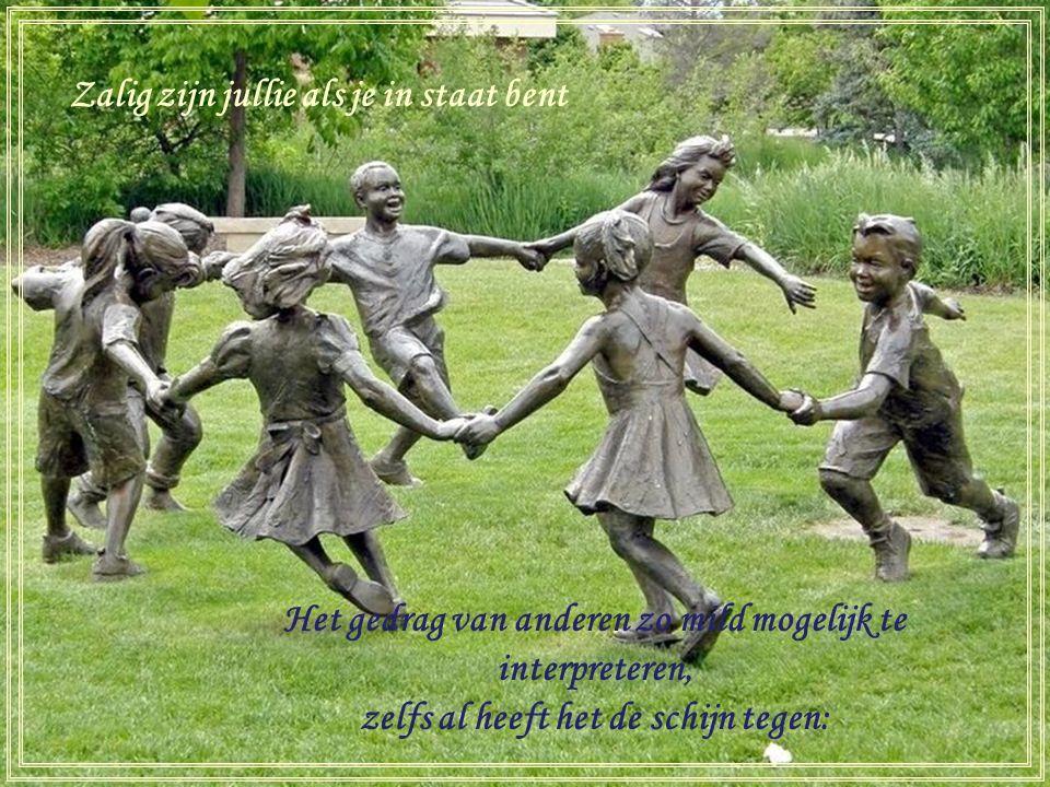 Zalig zij die verstandig genoeg zijn Om zichzelf niet te ernstig te nemen Ze zullen door anderen gewaardeerd worden.