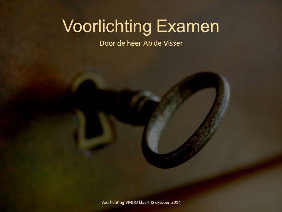 Voorlichting Examen Door de heer Ab de Visser Voorlichting VMBO klas 4 IS oktober 2014