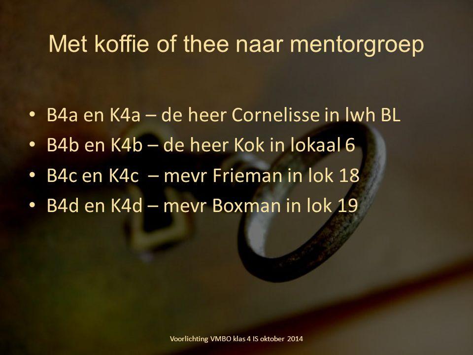 Met koffie of thee naar mentorgroep B4a en K4a – de heer Cornelisse in lwh BL B4b en K4b – de heer Kok in lokaal 6 B4c en K4c – mevr Frieman in lok 18 B4d en K4d – mevr Boxman in lok 19 Voorlichting VMBO klas 4 IS oktober 2014