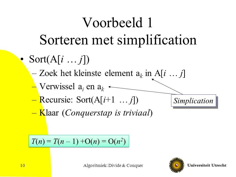 Algoritmiek: Divide & Conquer10 Voorbeeld 1 Sorteren met simplification Sort(A[i … j]) –Zoek het kleinste element a k in A[i … j] –Verwissel a i en a k –Recursie: Sort(A[i+1 … j]) –Klaar (Conquerstap is triviaal) Simplication T(n) = T(n – 1) +O(n) = O(n 2 )