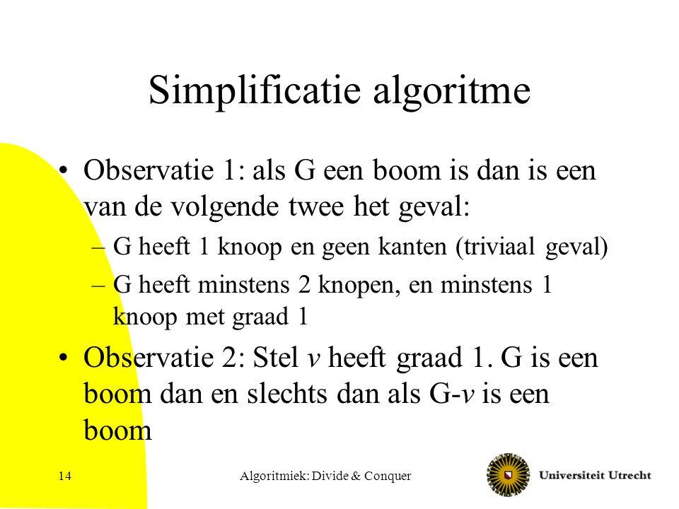 Simplificatie algoritme Observatie 1: als G een boom is dan is een van de volgende twee het geval: –G heeft 1 knoop en geen kanten (triviaal geval) –G heeft minstens 2 knopen, en minstens 1 knoop met graad 1 Observatie 2: Stel v heeft graad 1.