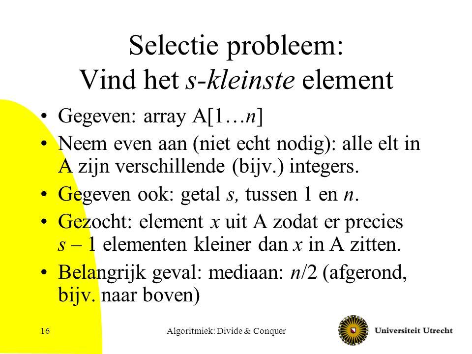 Algoritmiek: Divide & Conquer16 Selectie probleem: Vind het s-kleinste element Gegeven: array A[1…n] Neem even aan (niet echt nodig): alle elt in A zijn verschillende (bijv.) integers.