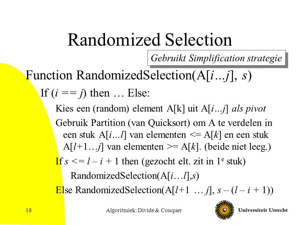 Algoritmiek: Divide & Conquer18 Randomized Selection Function RandomizedSelection(A[i…j], s) If (i == j) then … Else: Kies een (random) element A[k] uit A[i…j] als pivot Gebruik Partition (van Quicksort) om A te verdelen in een stuk A[i…l] van elementen = A[k].