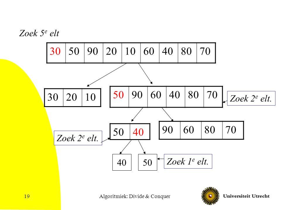 Algoritmiek: Divide & Conquer19 305090201060408070 302010 509060408070 Zoek 5 e elt Zoek 2 e elt.