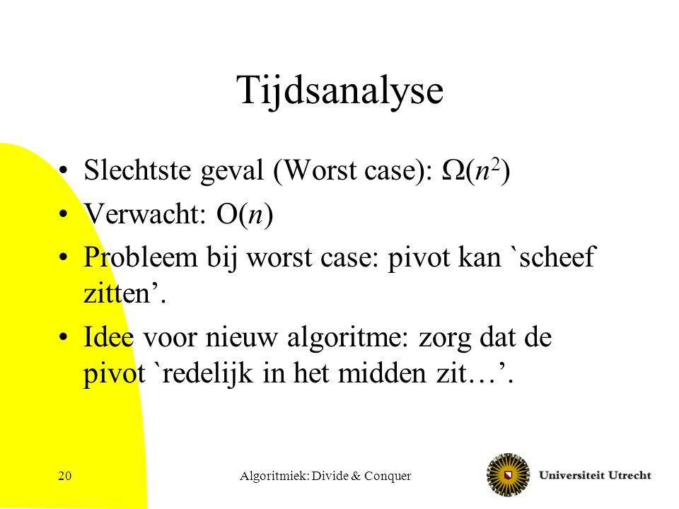 Algoritmiek: Divide & Conquer20 Tijdsanalyse Slechtste geval (Worst case):  (n 2 ) Verwacht: O(n) Probleem bij worst case: pivot kan `scheef zitten'.
