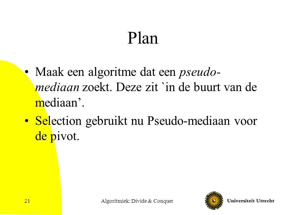 Algoritmiek: Divide & Conquer21 Plan Maak een algoritme dat een pseudo- mediaan zoekt.