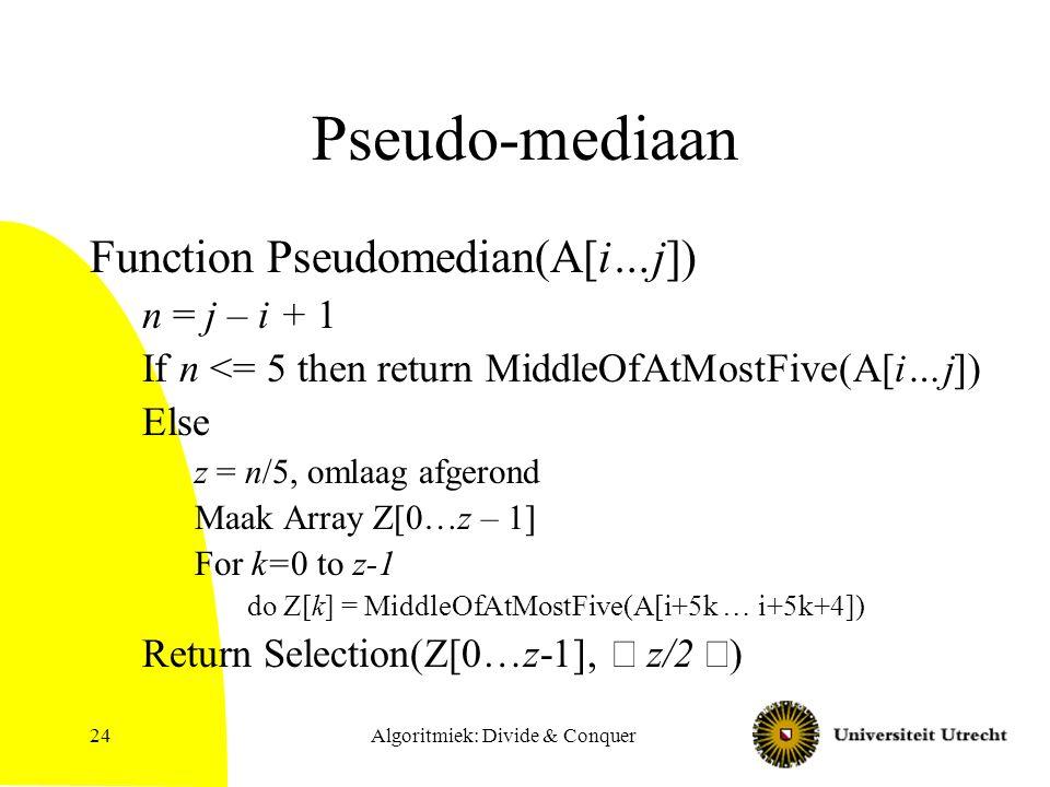 Algoritmiek: Divide & Conquer24 Pseudo-mediaan Function Pseudomedian(A[i…j]) n = j – i + 1 If n <= 5 then return MiddleOfAtMostFive(A[i…j]) Else z = n/5, omlaag afgerond Maak Array Z[0…z – 1] For k=0 to z-1 do Z[k] = MiddleOfAtMostFive(A[i+5k … i+5k+4]) Return Selection(Z[0…z-1],  z/2  )