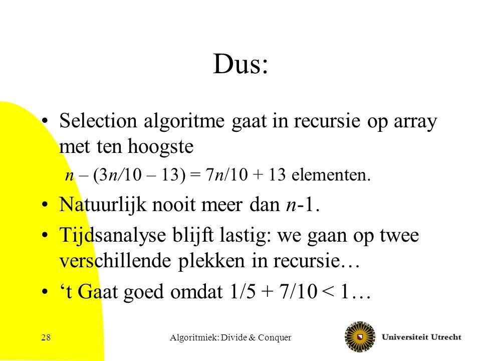Algoritmiek: Divide & Conquer28 Dus: Selection algoritme gaat in recursie op array met ten hoogste n – (3n/10 – 13) = 7n/10 + 13 elementen.