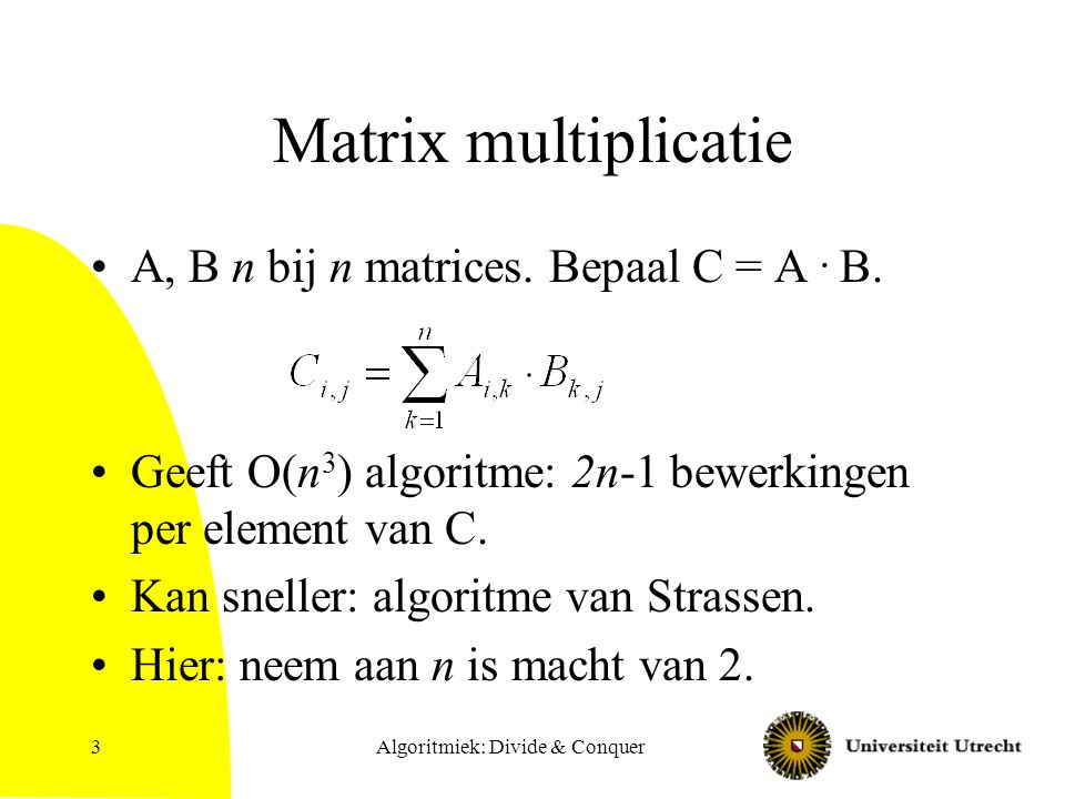 Algoritmiek: Divide & Conquer4 Splitsen in matrices half zo groot En een trucje om 2 by 2 matrices te vermenigvuldigen met minder vermenigvuldigen …