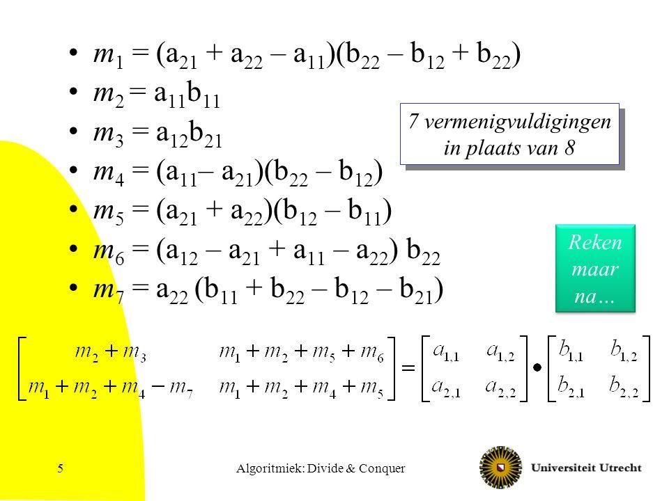 Algoritmiek: Divide & Conquer5 m 1 = (a 21 + a 22 – a 11 )(b 22 – b 12 + b 22 ) m 2 = a 11 b 11 m 3 = a 12 b 21 m 4 = (a 11 – a 21 )(b 22 – b 12 ) m 5 = (a 21 + a 22 )(b 12 – b 11 ) m 6 = (a 12 – a 21 + a 11 – a 22 ) b 22 m 7 = a 22 (b 11 + b 22 – b 12 – b 21 ) 7 vermenigvuldigingen in plaats van 8 Reken maar na…