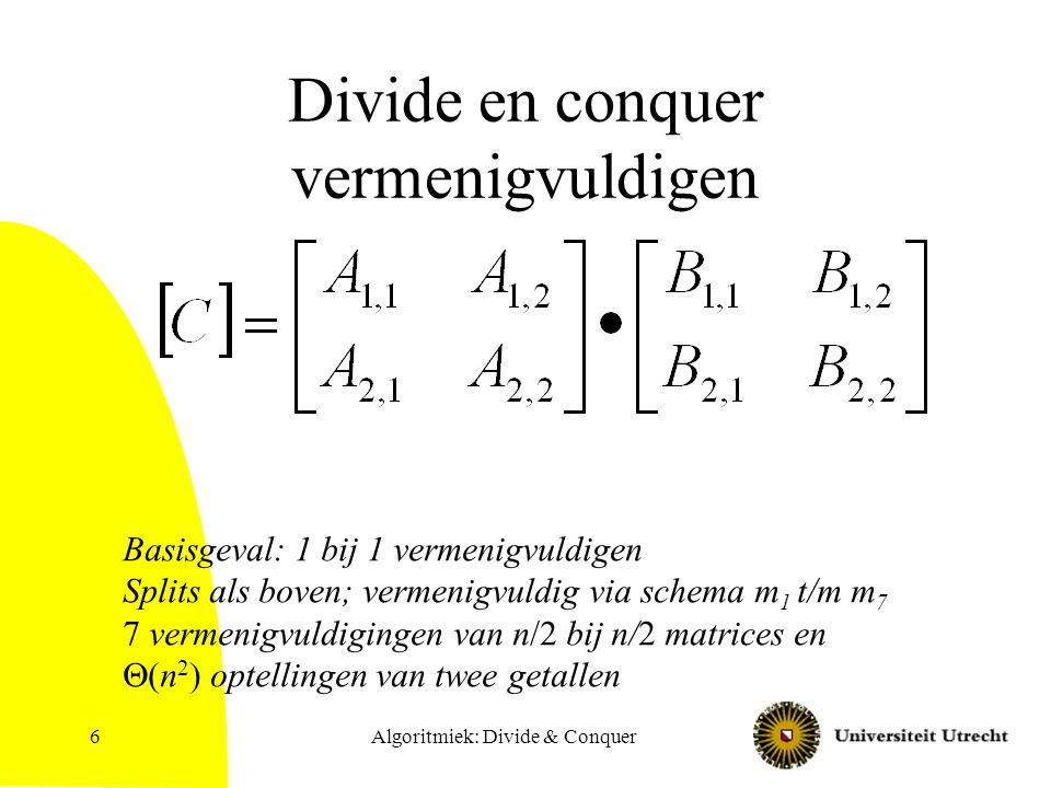 Algoritmiek: Divide & Conquer6 Divide en conquer vermenigvuldigen Basisgeval: 1 bij 1 vermenigvuldigen Splits als boven; vermenigvuldig via schema m 1 t/m m 7 7 vermenigvuldigingen van n/2 bij n/2 matrices en  (n 2 ) optellingen van twee getallen
