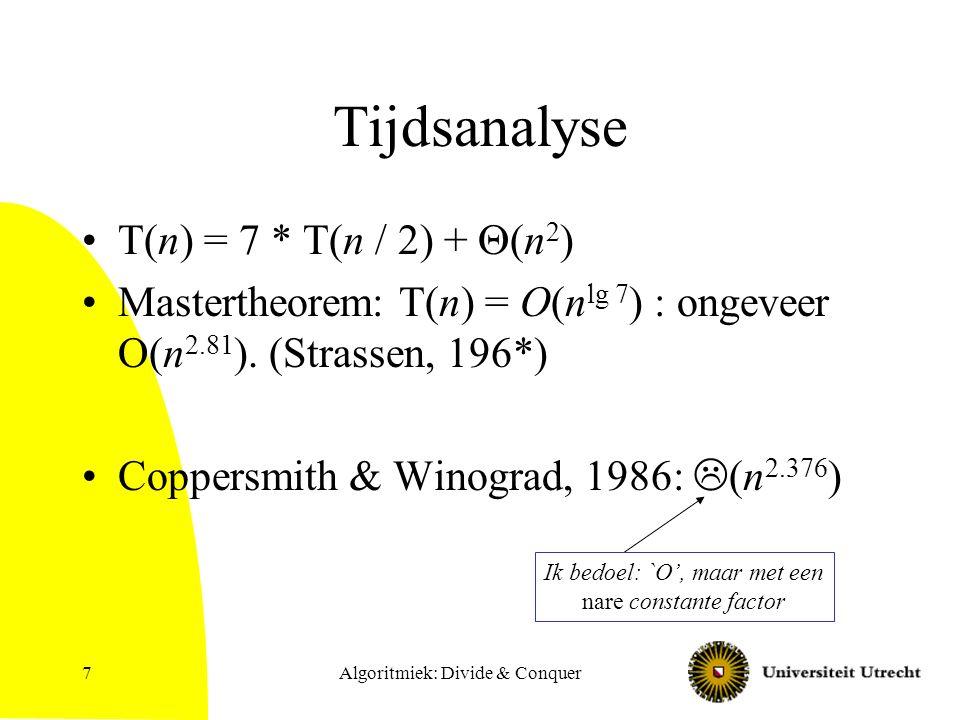 Algoritmiek: Divide & Conquer8 Simplification Speciaal geval D&C: splitsen in 1 kleinere instantie: d.w.z.: probleem makkelijker maken maar het wel helemaal correct oplossen.