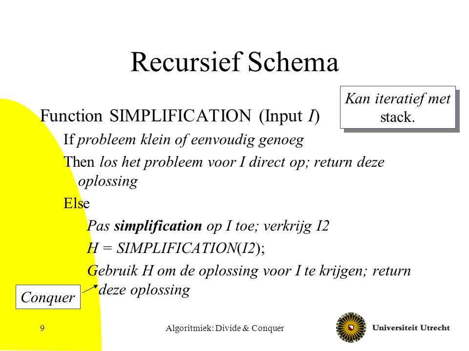 Algoritmiek: Divide & Conquer9 Recursief Schema Function SIMPLIFICATION (Input I) If probleem klein of eenvoudig genoeg Then los het probleem voor I direct op; return deze oplossing Else Pas simplification op I toe; verkrijg I2 H = SIMPLIFICATION(I2); Gebruik H om de oplossing voor I te krijgen; return deze oplossing Kan iteratief met stack.
