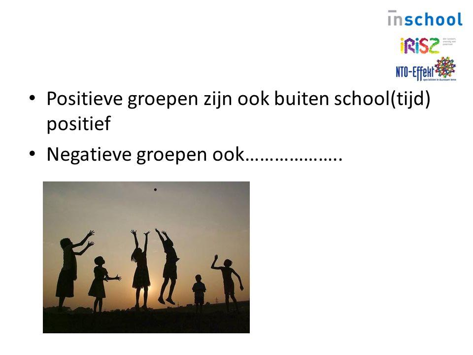 Positieve groepen zijn ook buiten school(tijd) positief Negatieve groepen ook………………..
