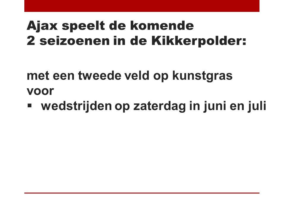 Ajax speelt de komende 2 seizoenen in de Kikkerpolder: met een tweede veld op kunstgras voor  wedstrijden op zaterdag in juni en juli