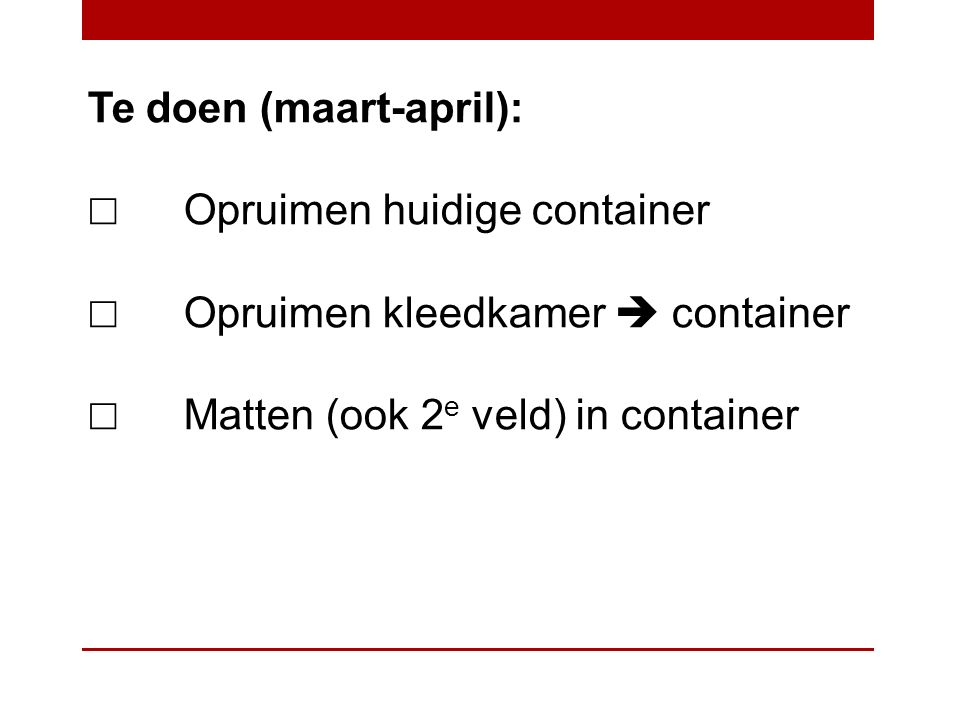 Te doen (maart-april): ☐ Opruimen huidige container ☐ Opruimen kleedkamer  container ☐ Matten (ook 2 e veld) in container