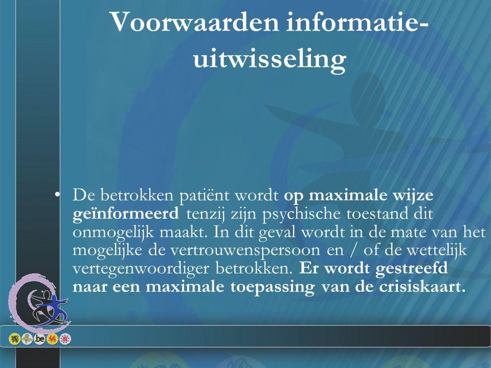 Voorwaarden informatie- uitwisseling De betrokken patiënt wordt op maximale wijze geïnformeerd tenzij zijn psychische toestand dit onmogelijk maakt.