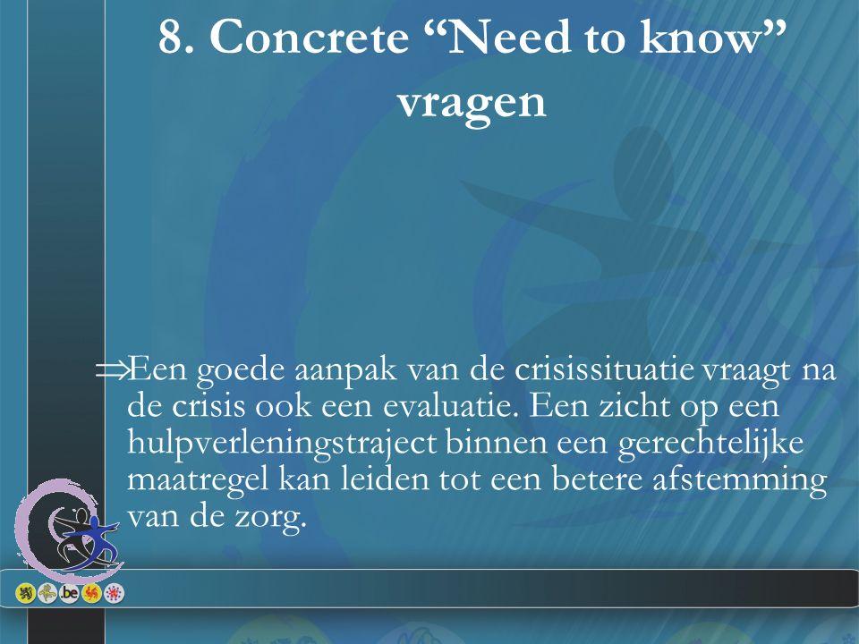 """8. Concrete """"Need to know"""" vragen  Een goede aanpak van de crisissituatie vraagt na de crisis ook een evaluatie. Een zicht op een hulpverleningstraje"""