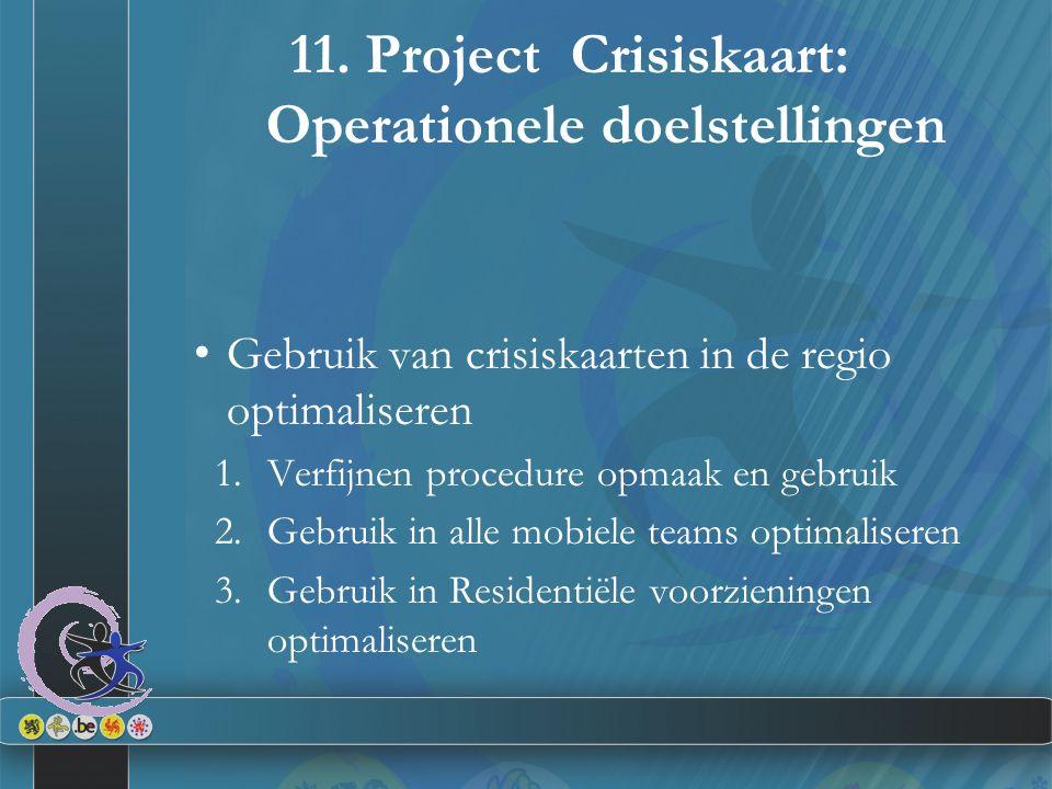 11. Project Crisiskaart: Operationele doelstellingen Gebruik van crisiskaarten in de regio optimaliseren 1.Verfijnen procedure opmaak en gebruik 2.Geb