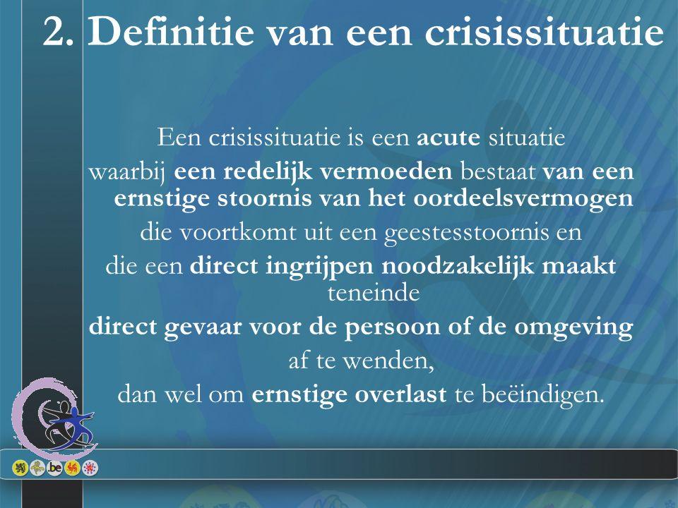 2. Definitie van een crisissituatie Een crisissituatie is een acute situatie waarbij een redelijk vermoeden bestaat van een ernstige stoornis van het