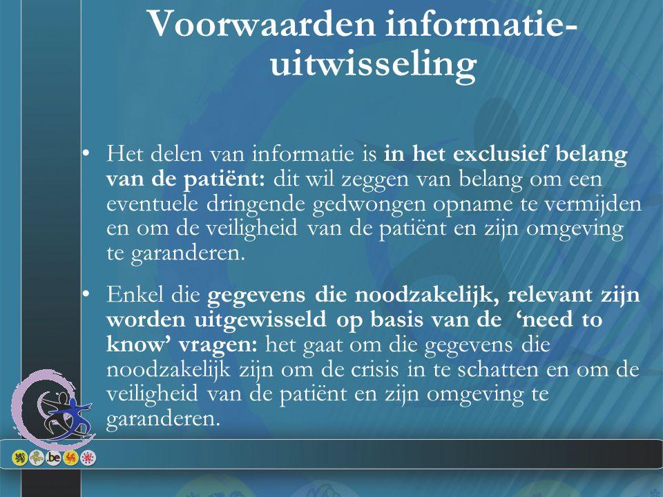Voorwaarden informatie- uitwisseling Het delen van informatie is in het exclusief belang van de patiënt: dit wil zeggen van belang om een eventuele dringende gedwongen opname te vermijden en om de veiligheid van de patiënt en zijn omgeving te garanderen.
