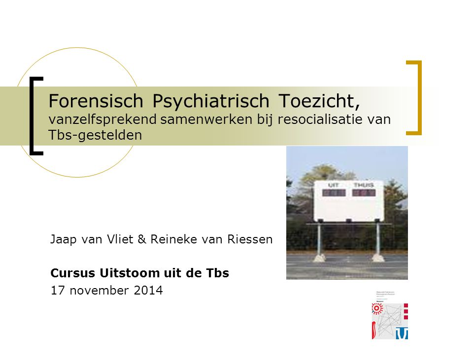 Forensisch Psychiatrisch Toezicht, vanzelfsprekend samenwerken bij resocialisatie van Tbs-gestelden Jaap van Vliet & Reineke van Riessen Cursus Uitsto