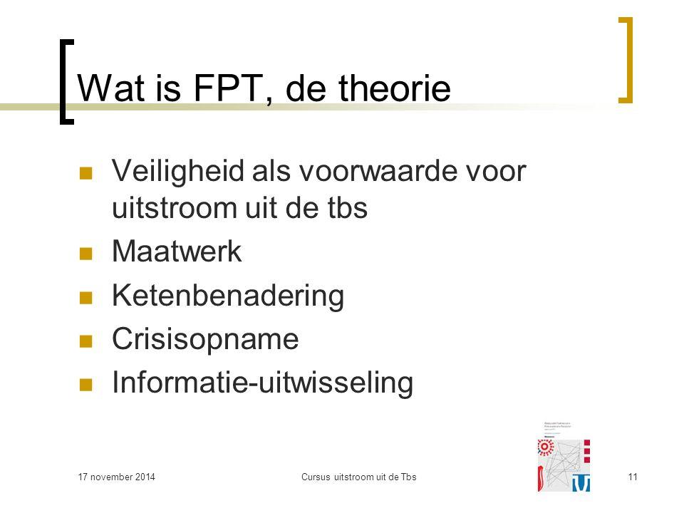 17 november 2014Cursus uitstroom uit de Tbs11 Wat is FPT, de theorie Veiligheid als voorwaarde voor uitstroom uit de tbs Maatwerk Ketenbenadering Crisisopname Informatie-uitwisseling