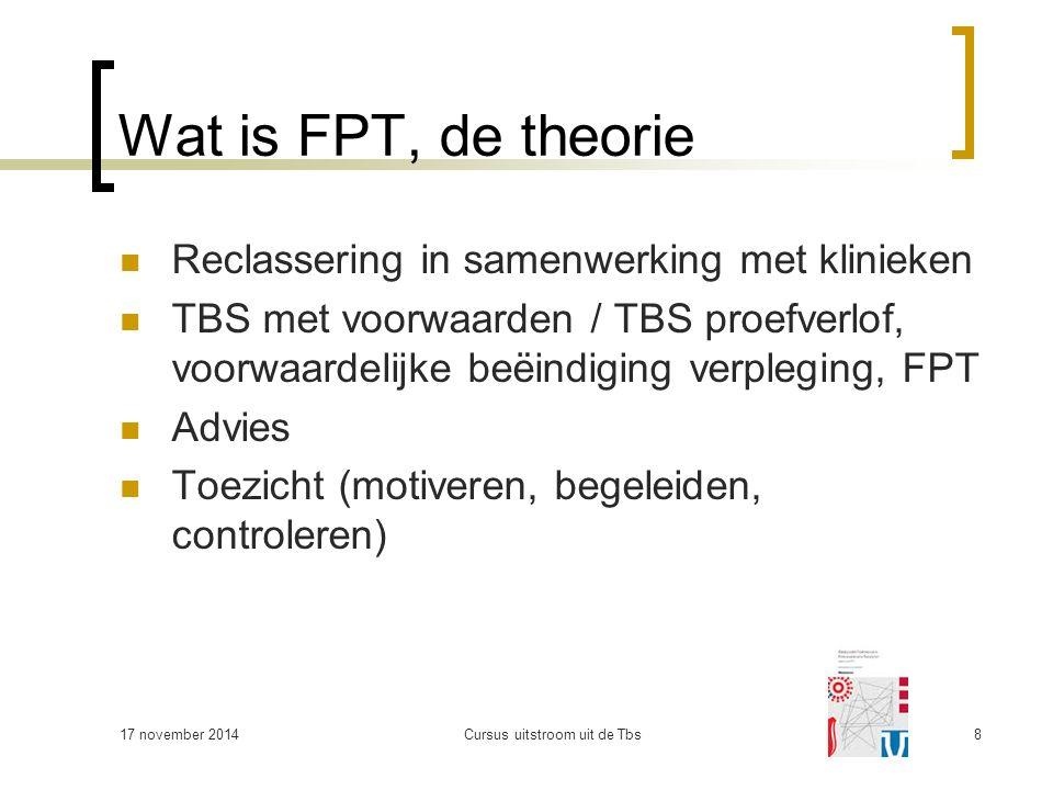 Wat is FPT, de theorie Reclassering in samenwerking met klinieken TBS met voorwaarden / TBS proefverlof, voorwaardelijke beëindiging verpleging, FPT Advies Toezicht (motiveren, begeleiden, controleren) 17 november 2014Cursus uitstroom uit de Tbs8