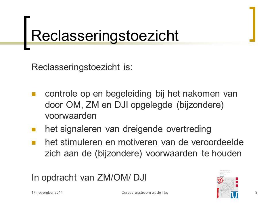 Reclasseringstoezicht Reclasseringstoezicht is: controle op en begeleiding bij het nakomen van door OM, ZM en DJI opgelegde (bijzondere) voorwaarden het signaleren van dreigende overtreding het stimuleren en motiveren van de veroordeelde zich aan de (bijzondere) voorwaarden te houden In opdracht van ZM/OM/ DJI 17 november 2014Cursus uitstroom uit de Tbs9