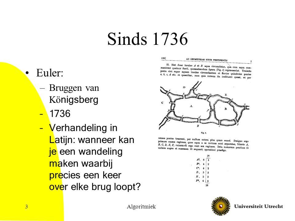 Algoritmiek3 Sinds 1736 Euler: –Bruggen van Kö nigsberg –1736 –Verhandeling in Latijn: wanneer kan je een wandeling maken waarbij precies een keer ove