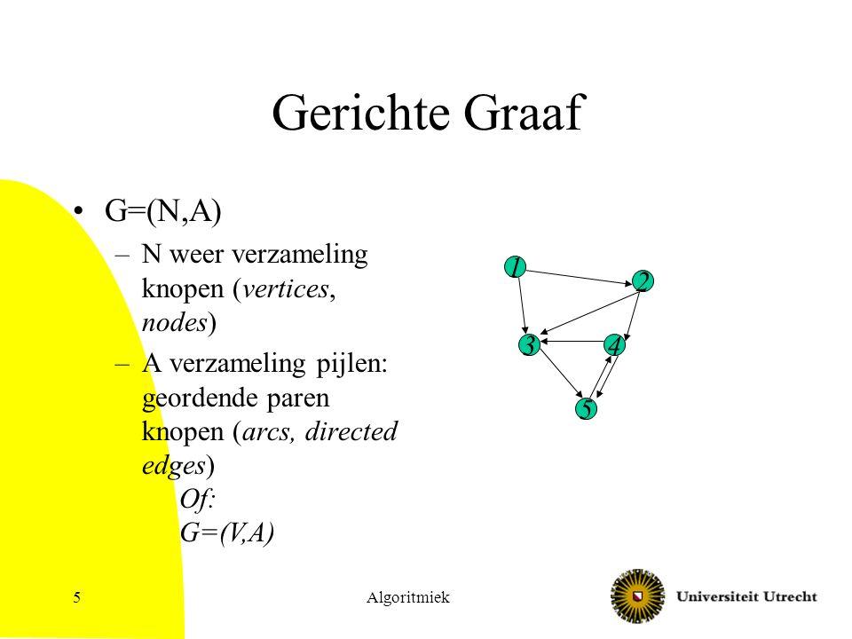 Algoritmiek5 Gerichte Graaf G=(N,A) –N weer verzameling knopen (vertices, nodes) –A verzameling pijlen: geordende paren knopen (arcs, directed edges) 1 2 4 5 3 Of: G=(V,A)