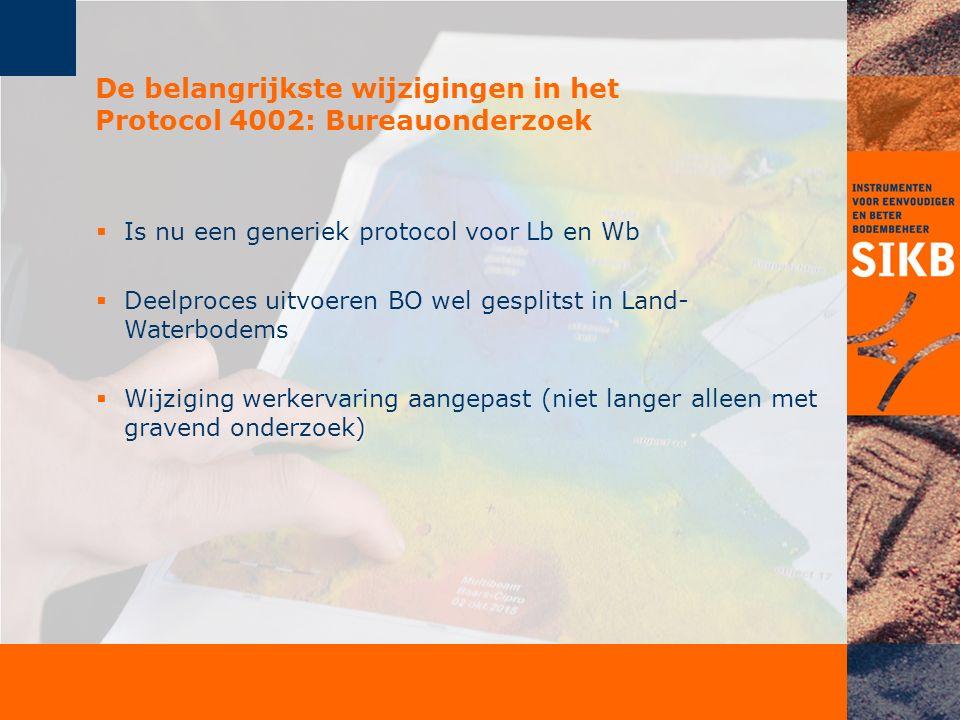 De belangrijkste wijzigingen in het Protocol 4002: Bureauonderzoek  Is nu een generiek protocol voor Lb en Wb  Deelproces uitvoeren BO wel gesplitst in Land- Waterbodems  Wijziging werkervaring aangepast (niet langer alleen met gravend onderzoek)