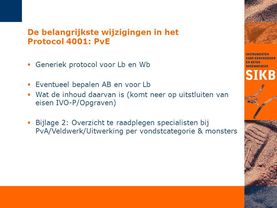 De belangrijkste wijzigingen in het Protocol 4001: PvE  Generiek protocol voor Lb en Wb  Eventueel bepalen AB en voor Lb  Wat de inhoud daarvan is (komt neer op uitstluiten van eisen IVO-P/Opgraven)  Bijlage 2: Overzicht te raadplegen specialisten bij PvA/Veldwerk/Uitwerking per vondstcategorie & monsters